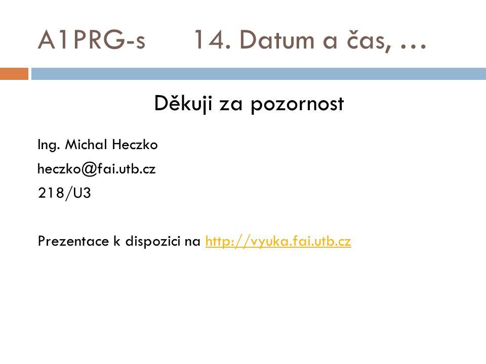 A1PRG-s 14. Datum a čas, … Děkuji za pozornost Ing. Michal Heczko
