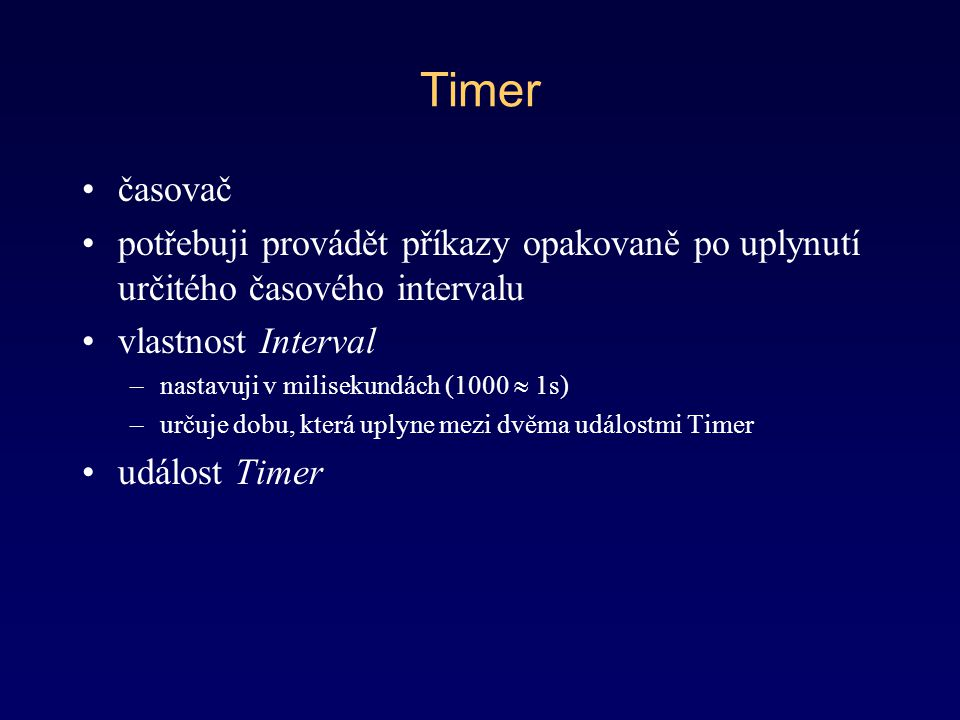 Timer časovač. potřebuji provádět příkazy opakovaně po uplynutí určitého časového intervalu. vlastnost Interval.