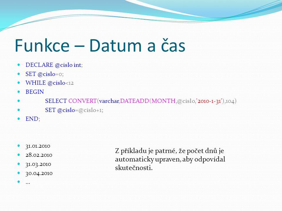 Funkce – Datum a čas DECLARE @cislo int; SET @cislo=0; WHILE @cislo<12. BEGIN. SELECT CONVERT(varchar,DATEADD(MONTH,@cislo, 2010-1-31 ),104)