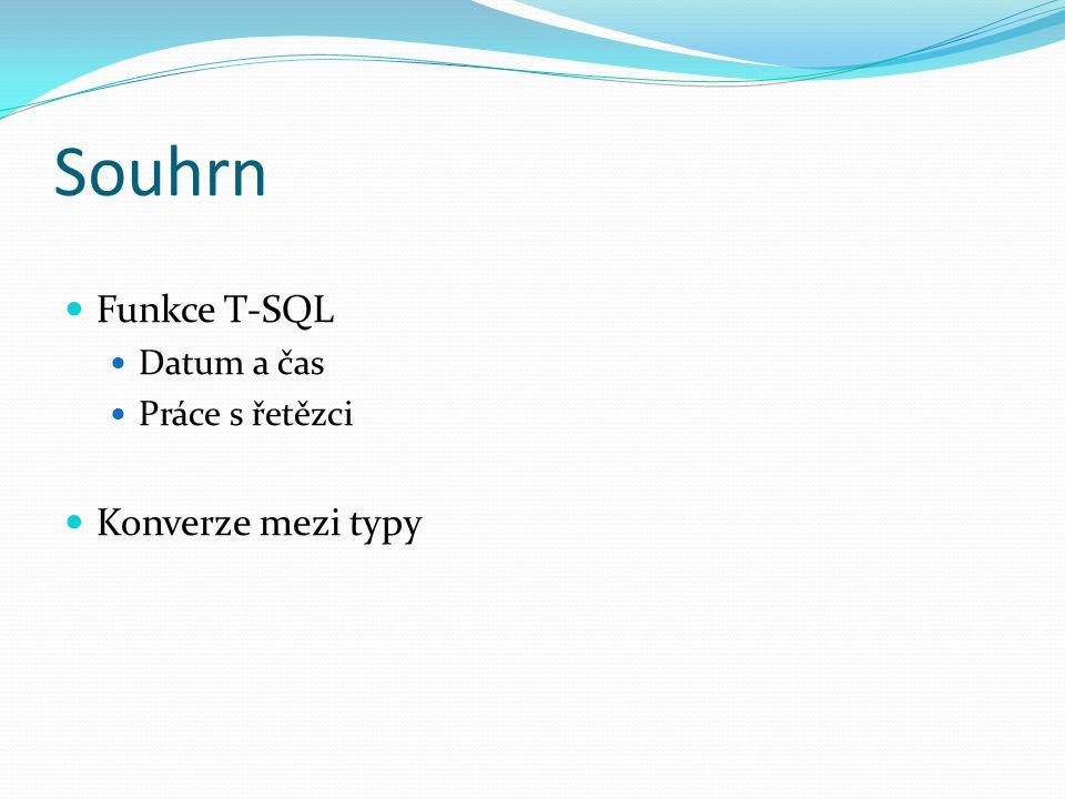 Souhrn Funkce T-SQL Datum a čas Práce s řetězci Konverze mezi typy