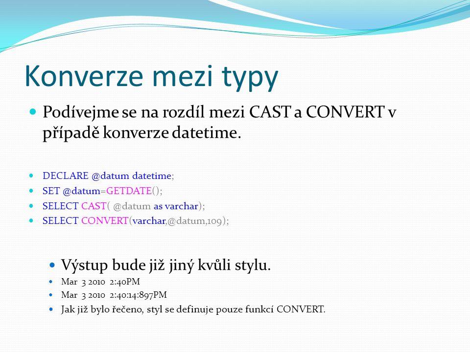 Konverze mezi typy Podívejme se na rozdíl mezi CAST a CONVERT v případě konverze datetime. DECLARE @datum datetime;