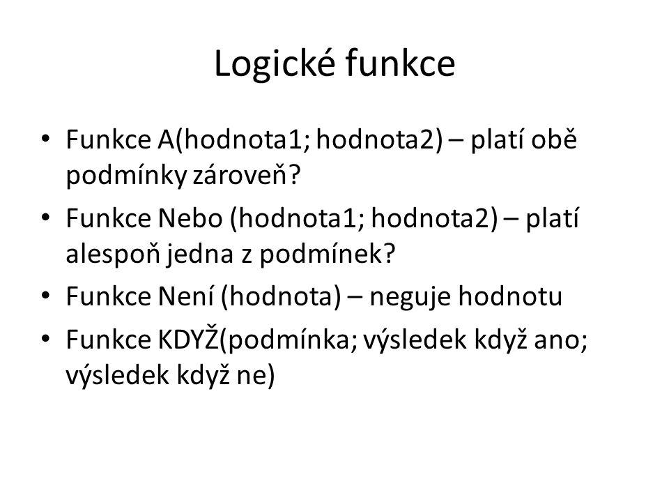 Logické funkce Funkce A(hodnota1; hodnota2) – platí obě podmínky zároveň Funkce Nebo (hodnota1; hodnota2) – platí alespoň jedna z podmínek