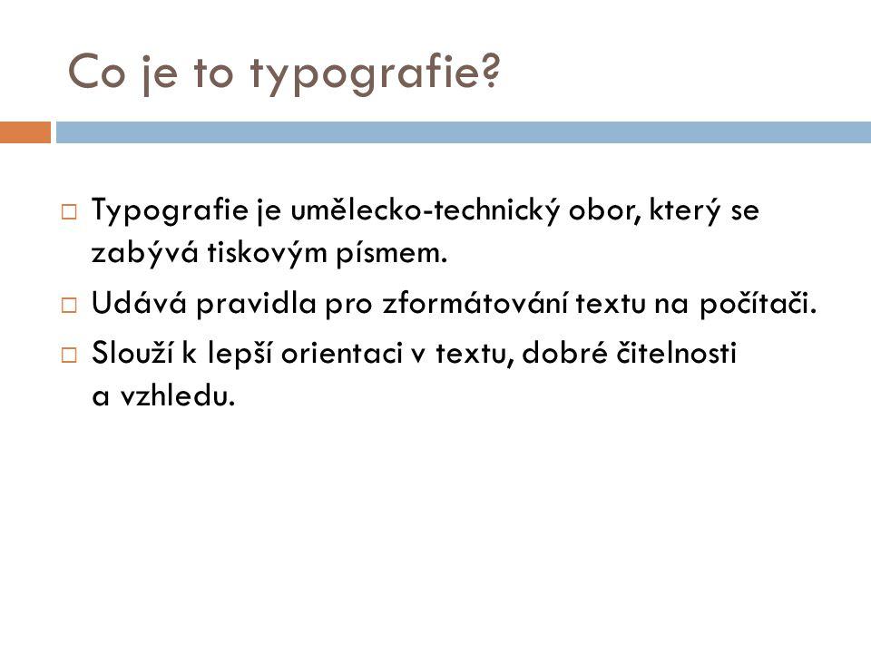 Co je to typografie Typografie je umělecko-technický obor, který se zabývá tiskovým písmem. Udává pravidla pro zformátování textu na počítači.