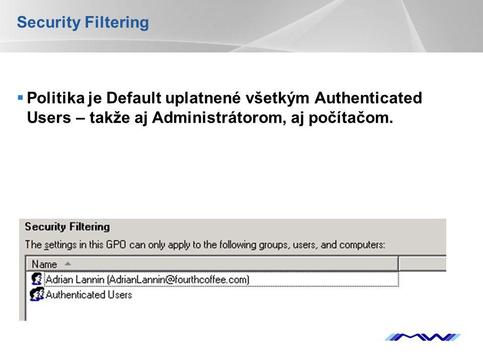 Security Filtering Politika je Default uplatnené všetkým Authenticated Users – takže aj Administrátorom, aj počítačom.