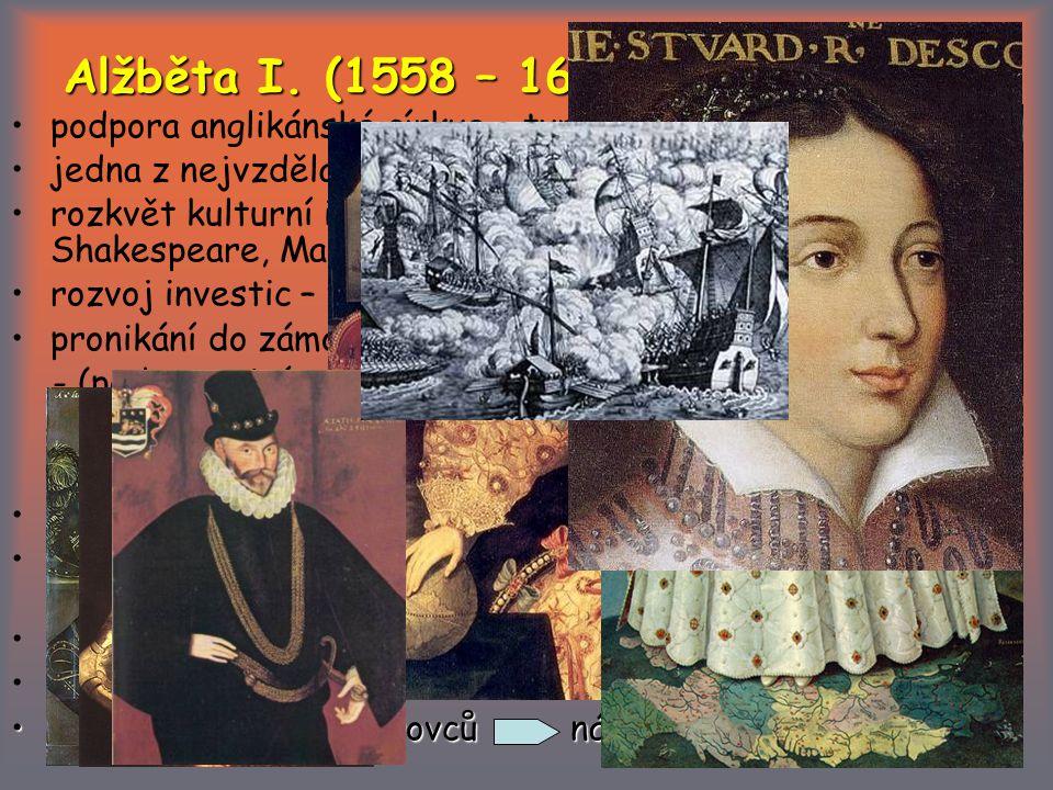 Alžběta I. (1558 – 1603) podpora anglikánské církve – tvrdý postup proti katolíkům. jedna z nejvzdělanějších žen.