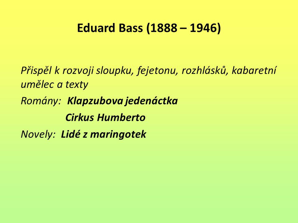Eduard Bass (1888 – 1946) Přispěl k rozvoji sloupku, fejetonu, rozhlásků, kabaretní umělec a texty.