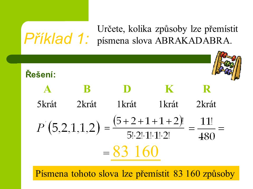Příklad 1: Určete, kolika způsoby lze přemístit písmena slova ABRAKADABRA. Řešení: A. B. D. K.