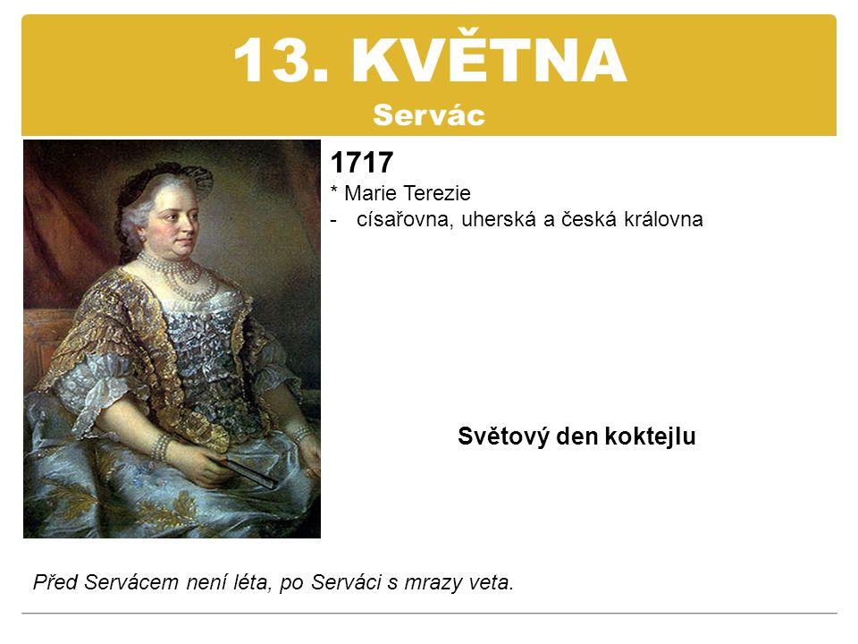 13. KVĚTNA Servác 1717 Světový den koktejlu * Marie Terezie