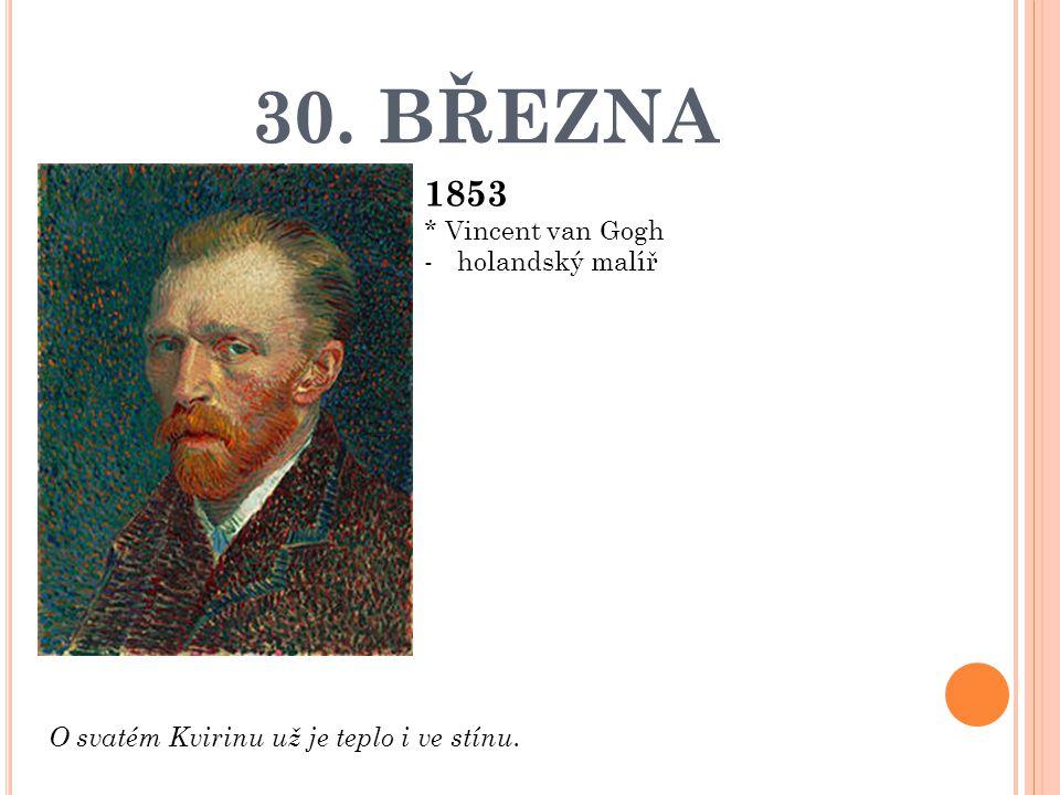 30. BŘEZNA 1853 * Vincent van Gogh holandský malíř