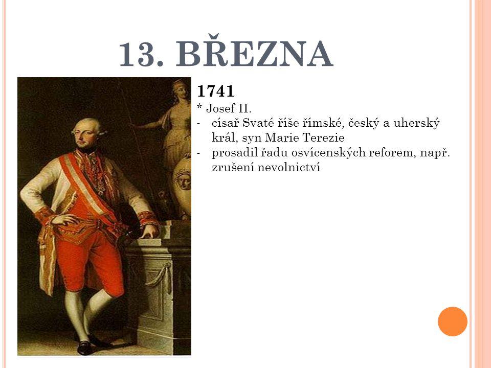 13. BŘEZNA 1741. * Josef II. císař Svaté říše římské, český a uherský král, syn Marie Terezie.
