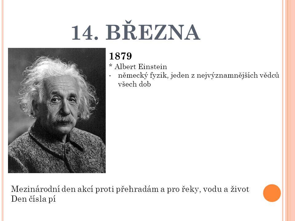 14. BŘEZNA 1879. * Albert Einstein. německý fyzik, jeden z nejvýznamnějších vědců všech dob.