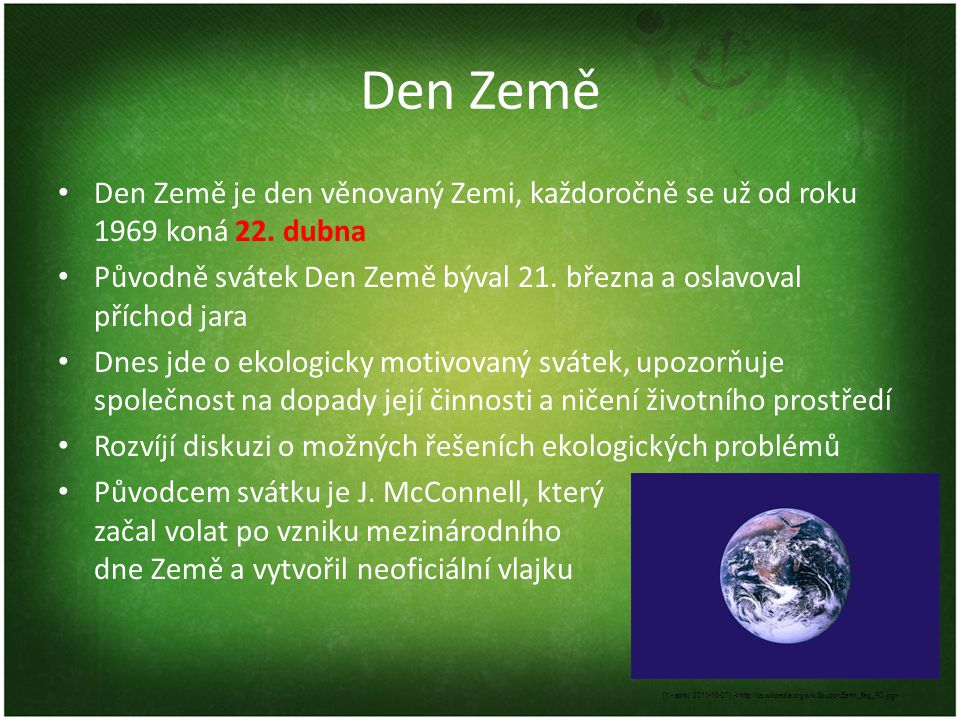 Den Země Den Země je den věnovaný Zemi, každoročně se už od roku 1969 koná 22. dubna.