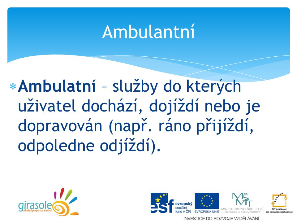 Ambulantní Ambulatní – služby do kterých uživatel dochází, dojíždí nebo je dopravován (např.