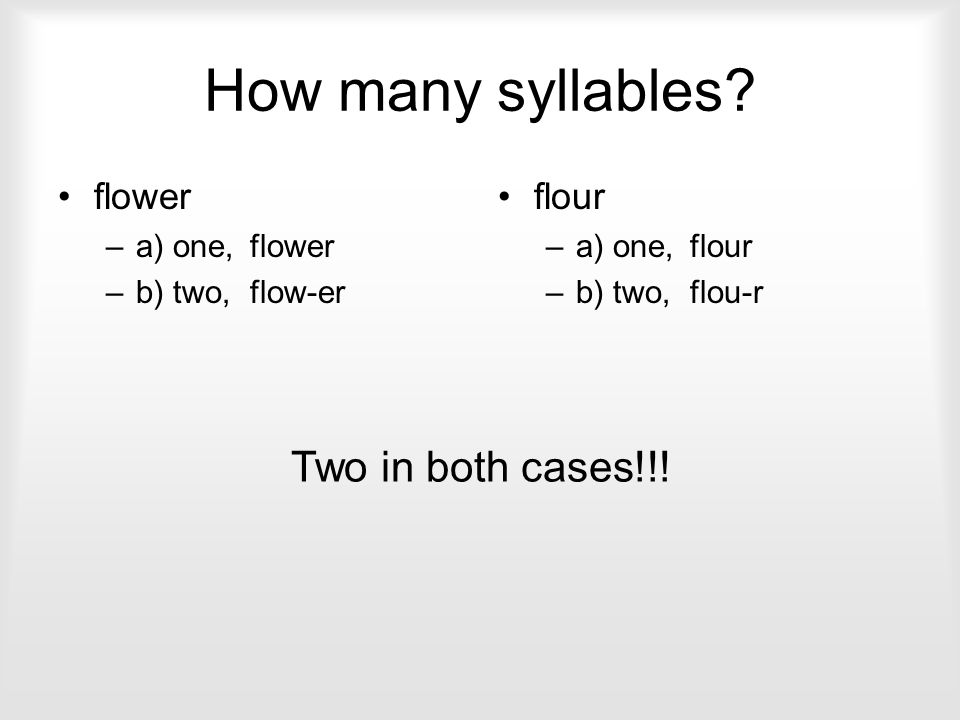 How many syllables Two in both cases!!! flower flour a) one, flower
