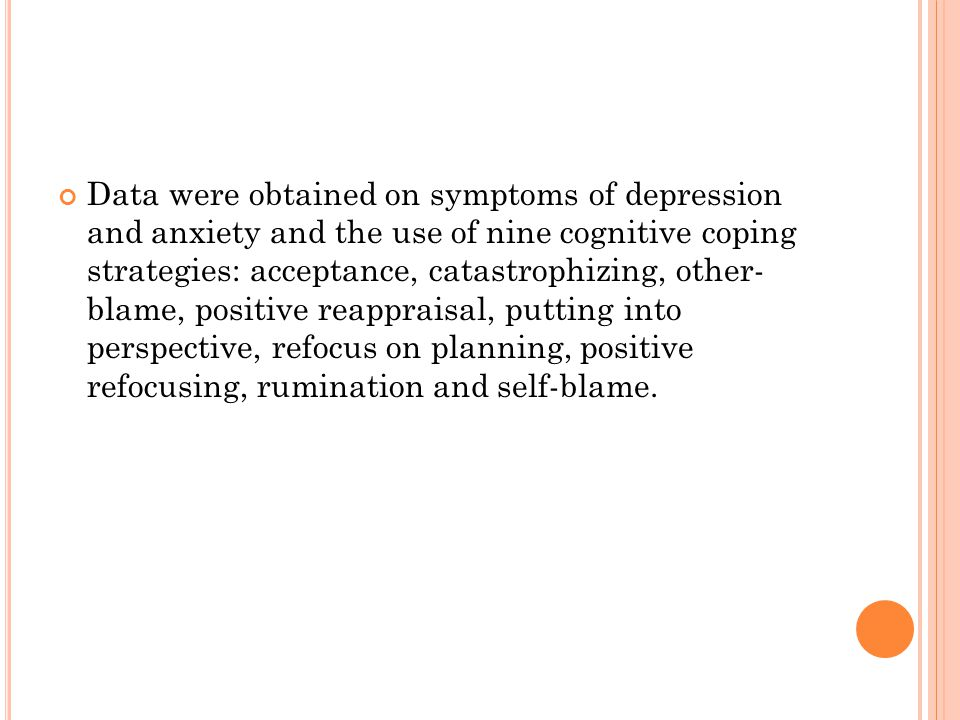 Data were obtained on symptoms of depression and anxiety and the use of nine cognitive coping strategies: acceptance, catastrophizing, other- blame, positive reappraisal, putting into perspective, refocus on planning, positive refocusing, rumination and self-blame.