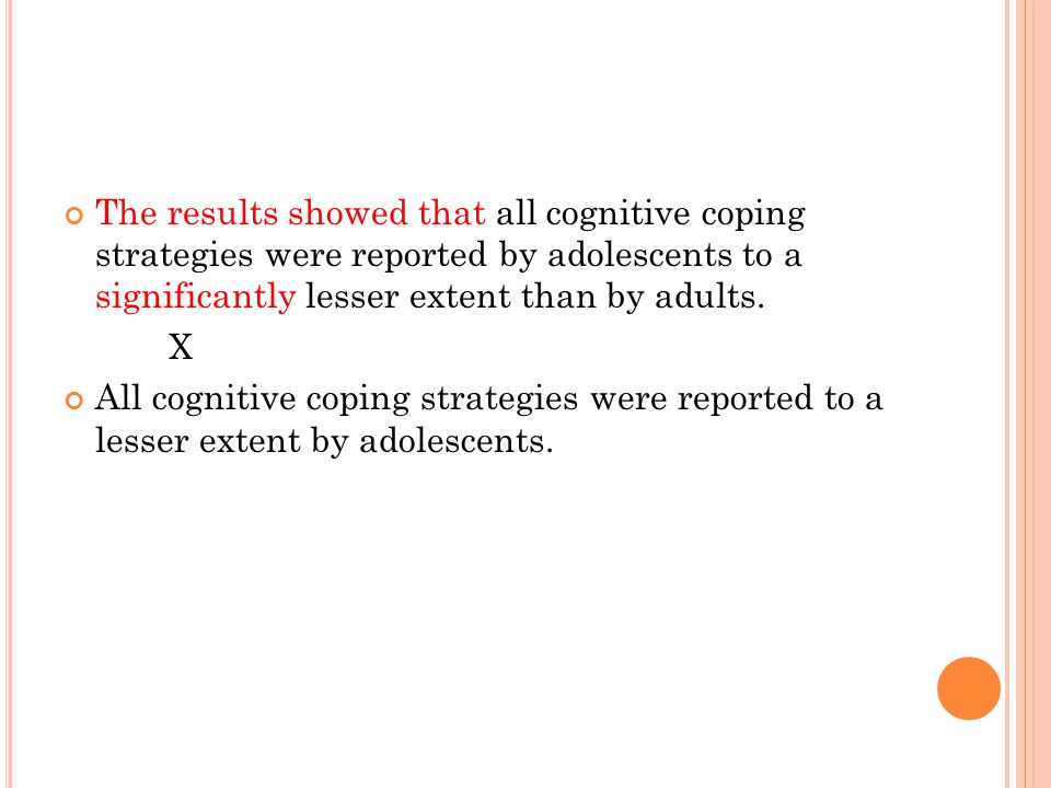 The results showed that all cognitive coping strategies were reported by adolescents to a significantly lesser extent than by adults.