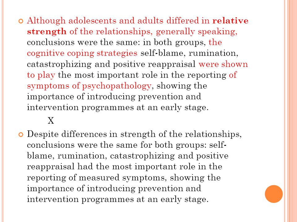 Although adolescents and adults differed in relative strength of the relationships, generally speaking, conclusions were the same: in both groups, the cognitive coping strategies self-blame, rumination, catastrophizing and positive reappraisal were shown to play the most important role in the reporting of symptoms of psychopathology, showing the importance of introducing prevention and intervention programmes at an early stage.