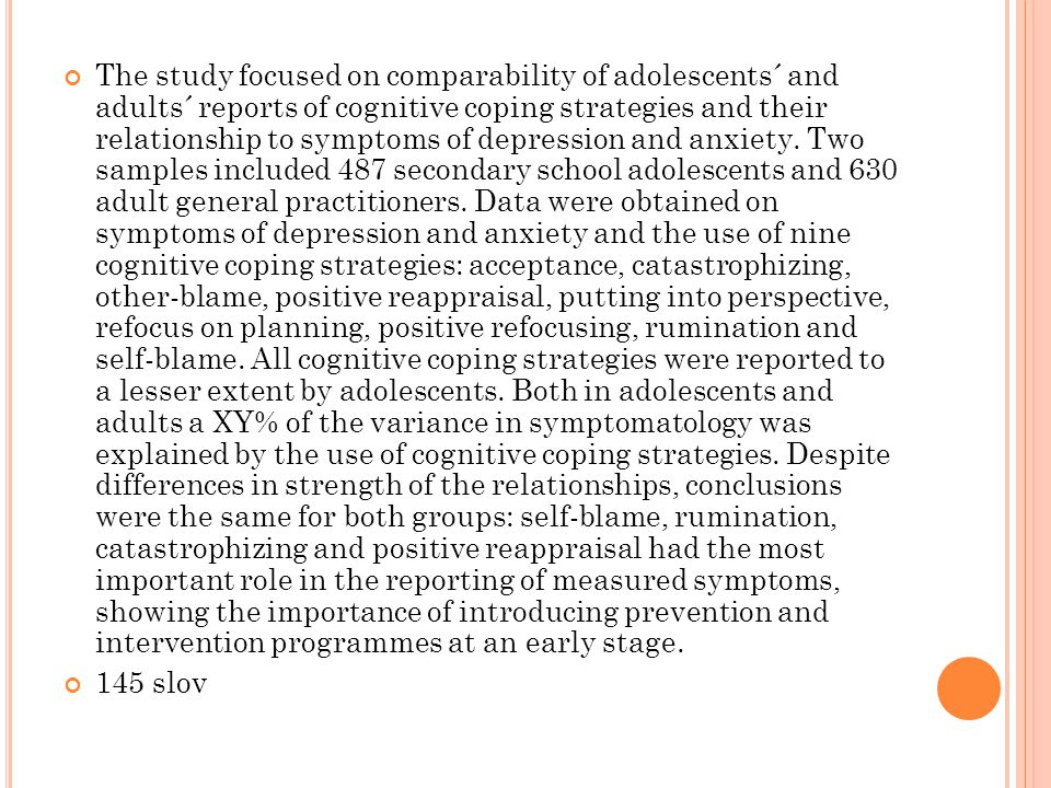 The study focused on comparability of adolescents´ and adults´ reports of cognitive coping strategies and their relationship to symptoms of depression and anxiety. Two samples included 487 secondary school adolescents and 630 adult general practitioners. Data were obtained on symptoms of depression and anxiety and the use of nine cognitive coping strategies: acceptance, catastrophizing, other-blame, positive reappraisal, putting into perspective, refocus on planning, positive refocusing, rumination and self-blame. All cognitive coping strategies were reported to a lesser extent by adolescents. Both in adolescents and adults a XY% of the variance in symptomatology was explained by the use of cognitive coping strategies. Despite differences in strength of the relationships, conclusions were the same for both groups: self-blame, rumination, catastrophizing and positive reappraisal had the most important role in the reporting of measured symptoms, showing the importance of introducing prevention and intervention programmes at an early stage.