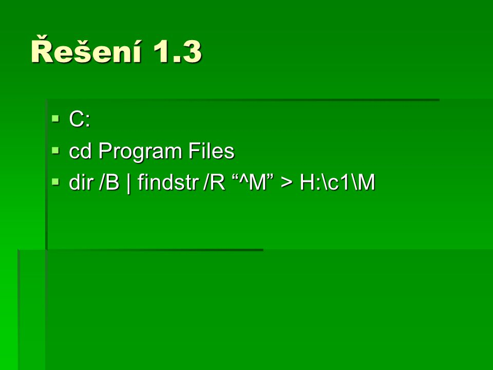 Řešení 1.3 C: cd Program Files dir /B | findstr /R ^M > H:\c1\M
