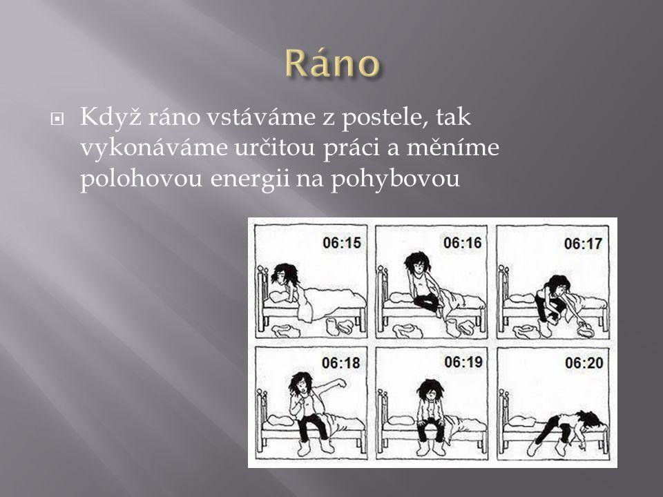 Ráno Když ráno vstáváme z postele, tak vykonáváme určitou práci a měníme polohovou energii na pohybovou.