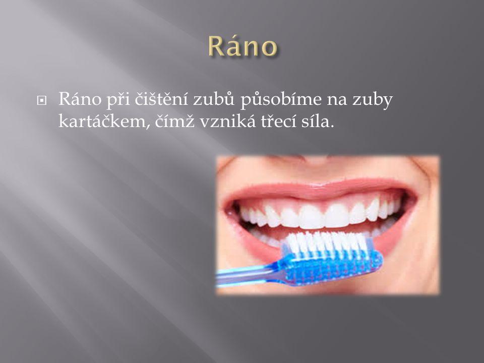 Ráno Ráno při čištění zubů působíme na zuby kartáčkem, čímž vzniká třecí síla.