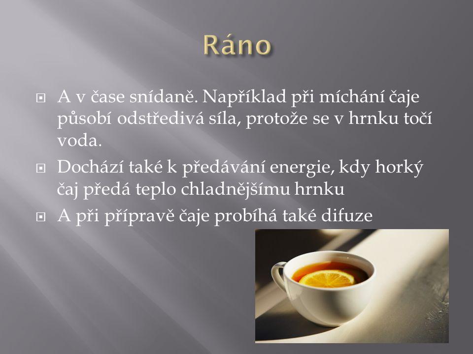 Ráno A v čase snídaně. Například při míchání čaje působí odstředivá síla, protože se v hrnku točí voda.