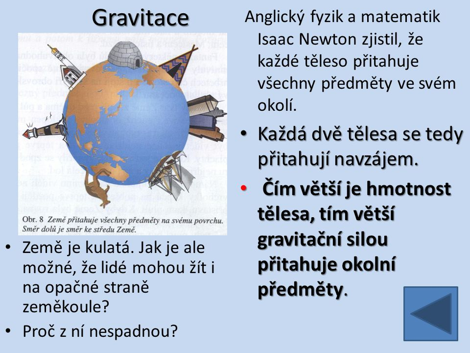 Gravitace Anglický fyzik a matematik Isaac Newton zjistil, že každé těleso přitahuje všechny předměty ve svém okolí.