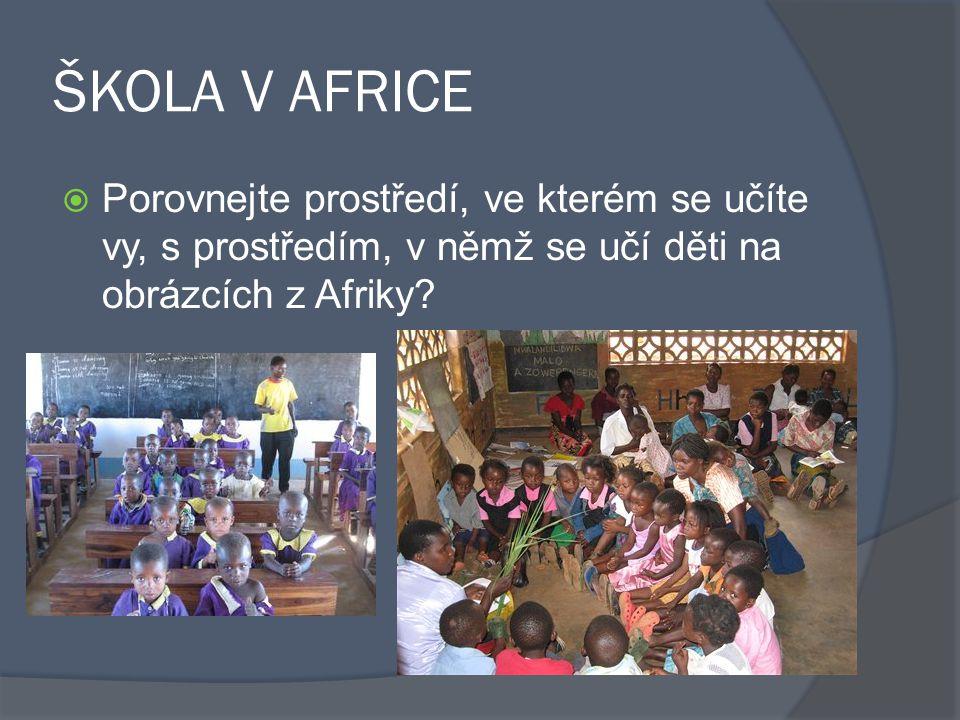 ŠKOLA V AFRICE Porovnejte prostředí, ve kterém se učíte vy, s prostředím, v němž se učí děti na obrázcích z Afriky