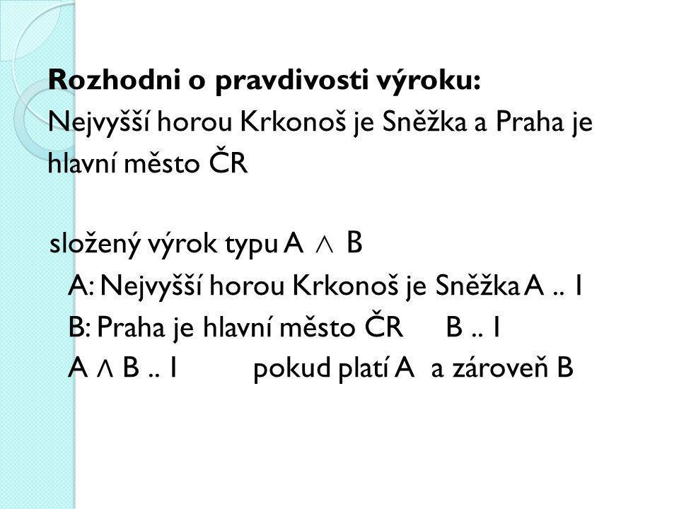Rozhodni o pravdivosti výroku: Nejvyšší horou Krkonoš je Sněžka a Praha je hlavní město ČR složený výrok typu A ∧ B A: Nejvyšší horou Krkonoš je Sněžka A ..