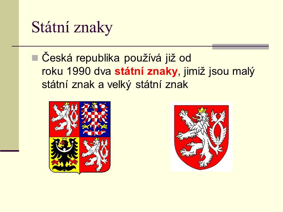 Státní znaky Česká republika používá již od roku 1990 dva státní znaky, jimiž jsou malý státní znak a velký státní znak.