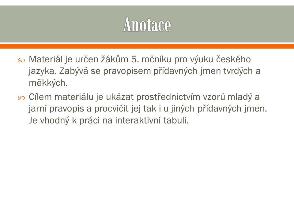 Anotace Materiál je určen žákům 5. ročníku pro výuku českého jazyka. Zabývá se pravopisem přídavných jmen tvrdých a měkkých.