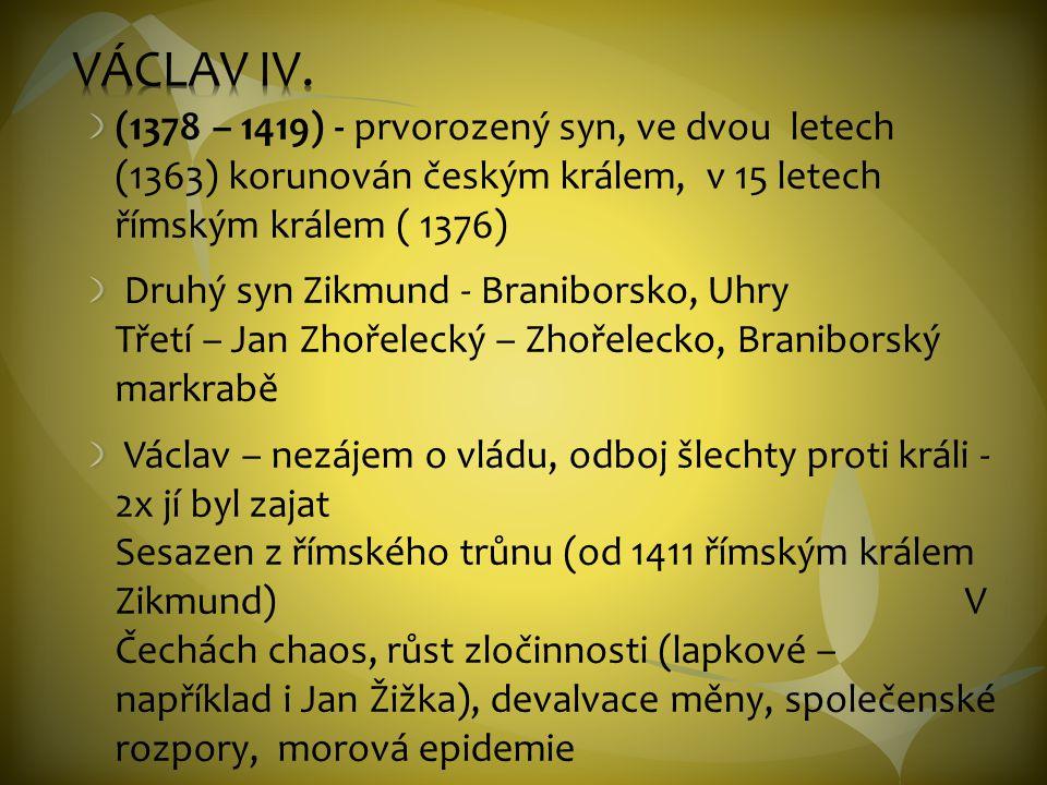 VÁCLAV IV. (1378 – 1419) - prvorozený syn, ve dvou letech (1363) korunován českým králem, v 15 letech římským králem ( 1376)