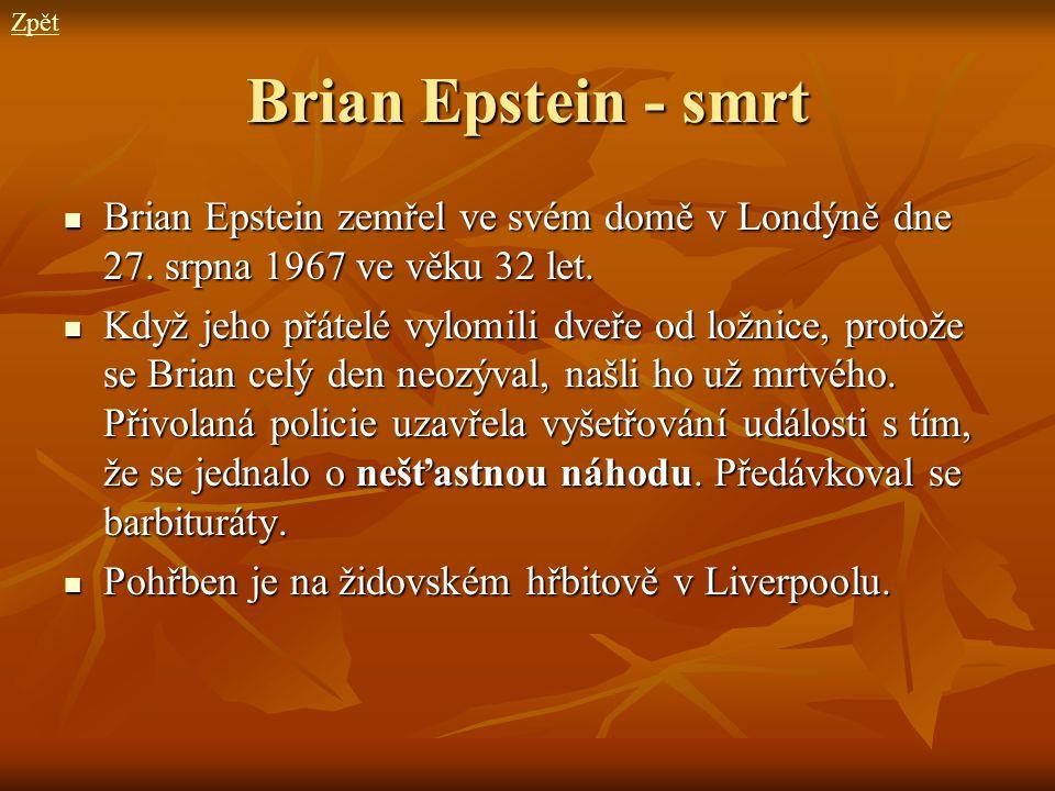 Zpět Brian Epstein - smrt. Brian Epstein zemřel ve svém domě v Londýně dne 27. srpna 1967 ve věku 32 let.
