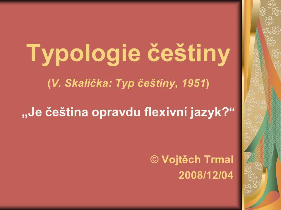 """Typologie češtiny (V. Skalička: Typ češtiny, 1951) """"Je čeština opravdu flexivní jazyk"""