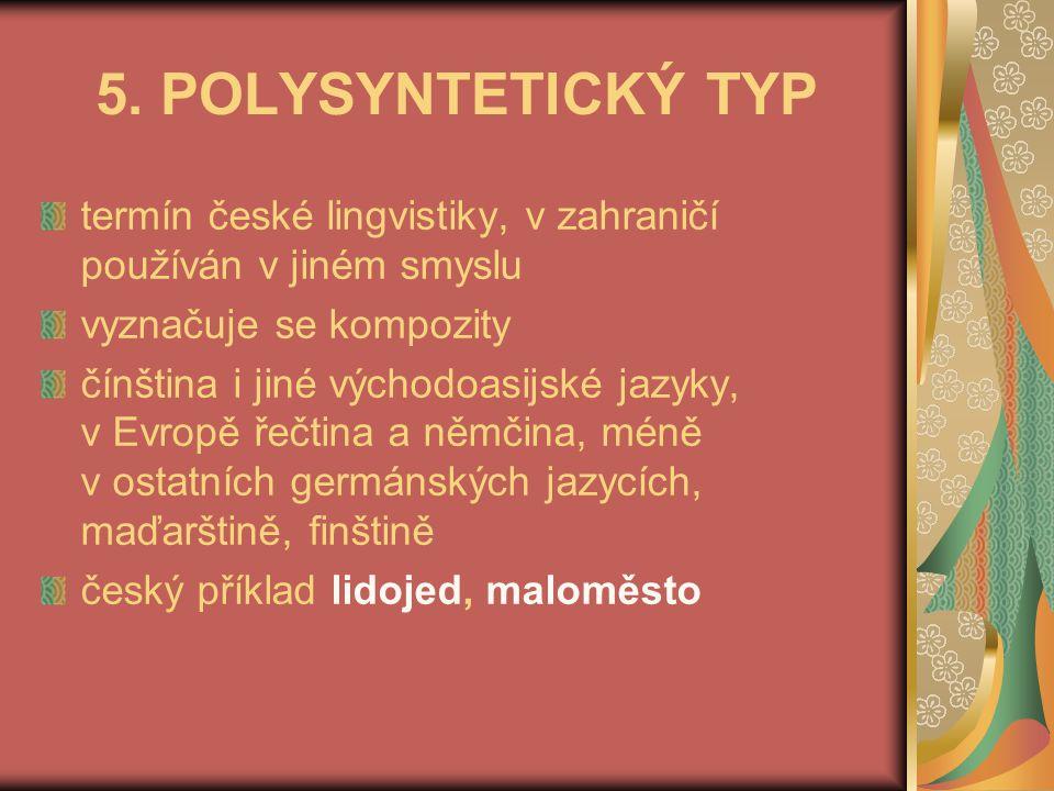 5. POLYSYNTETICKÝ TYP termín české lingvistiky, v zahraničí používán v jiném smyslu. vyznačuje se kompozity.
