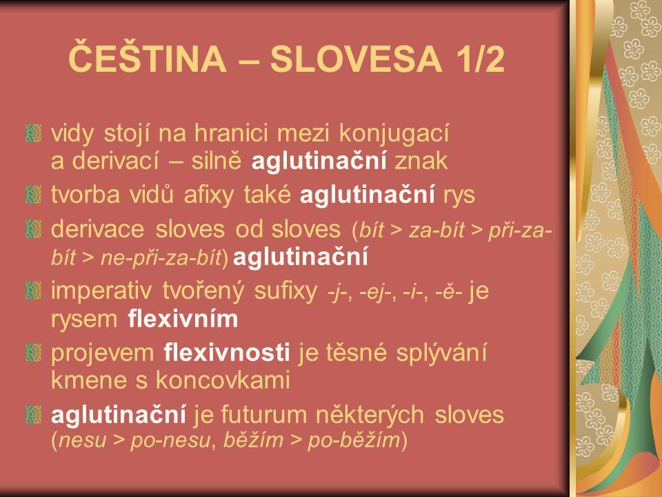 ČEŠTINA – SLOVESA 1/2 vidy stojí na hranici mezi konjugací a derivací – silně aglutinační znak. tvorba vidů afixy také aglutinační rys.