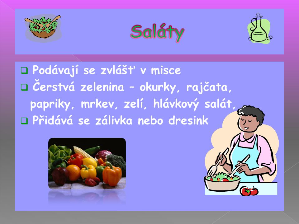 Saláty Podávají se zvlášť v misce Čerstvá zelenina – okurky, rajčata,