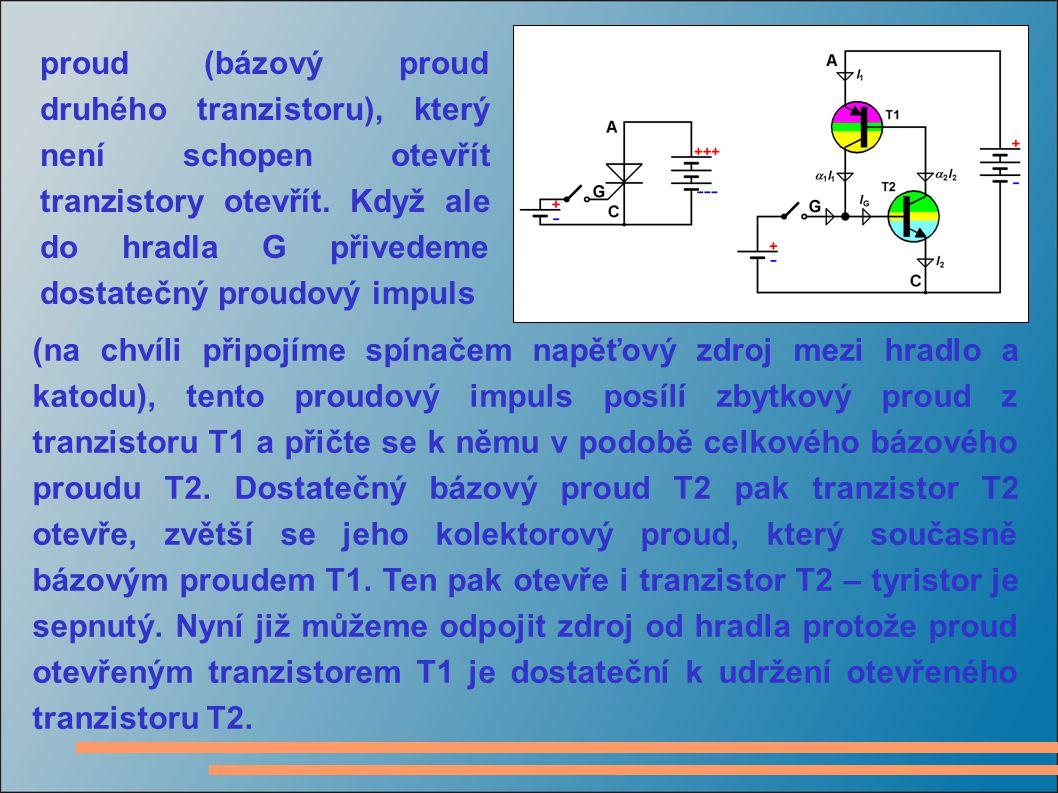 proud (bázový proud druhého tranzistoru), který není schopen otevřít tranzistory otevřít. Když ale do hradla G přivedeme dostatečný proudový impuls