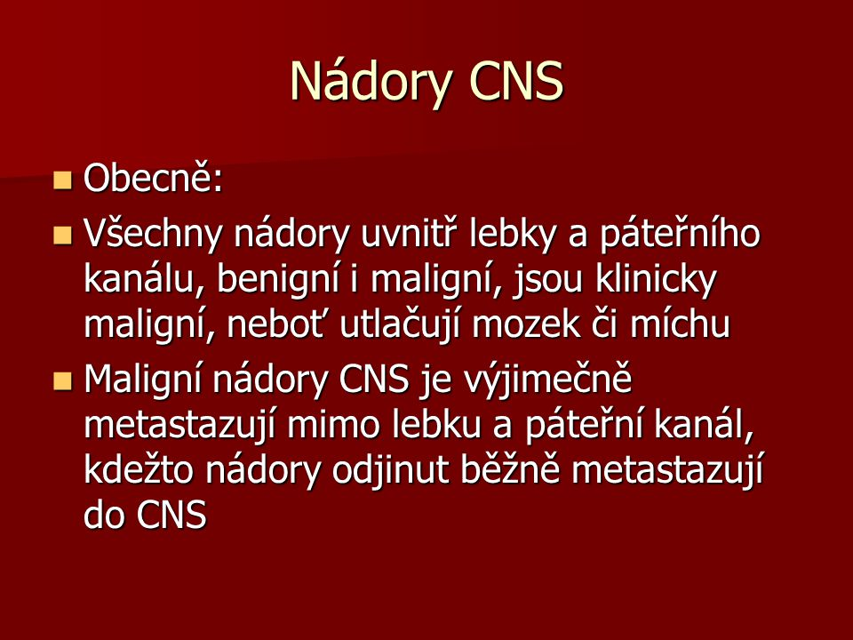 Nádory CNS Obecně: Všechny nádory uvnitř lebky a páteřního kanálu, benigní i maligní, jsou klinicky maligní, neboť utlačují mozek či míchu.