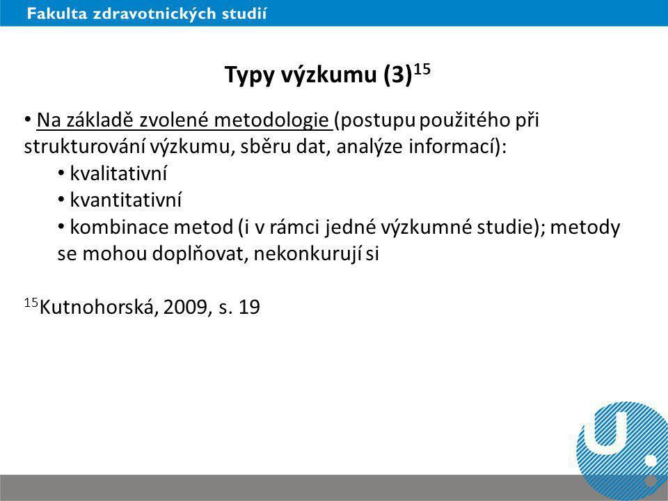 Typy výzkumu (3)15 Na základě zvolené metodologie (postupu použitého při strukturování výzkumu, sběru dat, analýze informací):