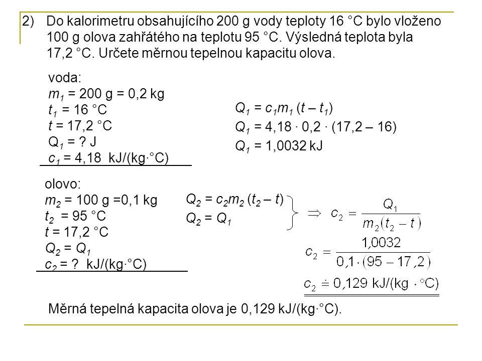 Do kalorimetru obsahujícího 200 g vody teploty 16 °C bylo vloženo 100 g olova zahřátého na teplotu 95 °C. Výsledná teplota byla 17,2 °C. Určete měrnou tepelnou kapacitu olova.