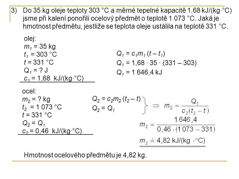 Do 35 kg oleje teploty 303 °C a měrné tepelné kapacitě 1,68 kJ/(kg·°C) jsme při kalení ponořili ocelový předmět o teplotě 1 073 °C. Jaká je hmotnost předmětu, jestliže se teplota oleje ustálila na teplotě 331 °C.