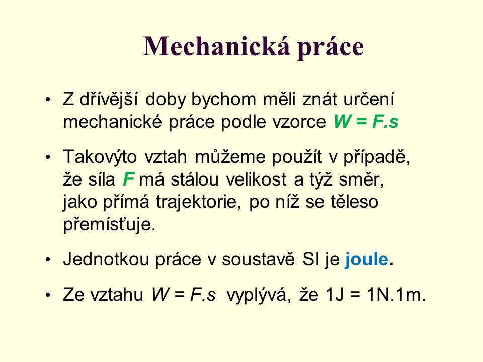 Mechanická práce Z dřívější doby bychom měli znát určení mechanické práce podle vzorce W = F.s.
