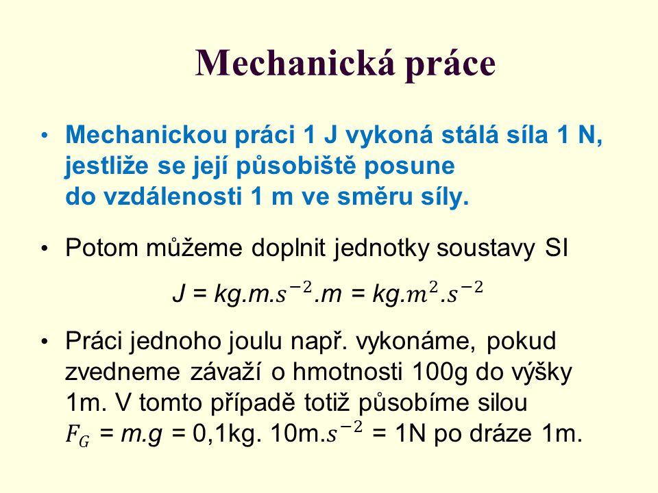 Mechanická práce Mechanickou práci 1 J vykoná stálá síla 1 N, jestliže se její působiště posune do vzdálenosti 1 m ve směru síly.
