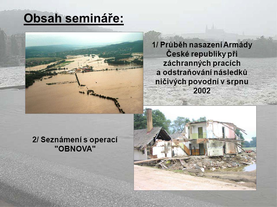 Obsah semináře: 1/ Průběh nasazení Armády České republiky při záchranných pracích. a odstraňování následků ničivých povodní v srpnu.
