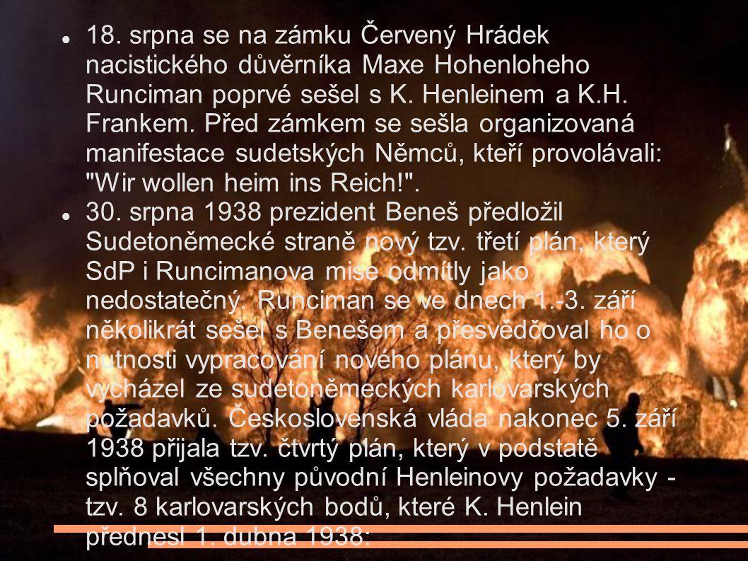 18. srpna se na zámku Červený Hrádek nacistického důvěrníka Maxe Hohenloheho Runciman poprvé sešel s K. Henleinem a K.H. Frankem. Před zámkem se sešla organizovaná manifestace sudetských Němců, kteří provolávali: Wir wollen heim ins Reich! .