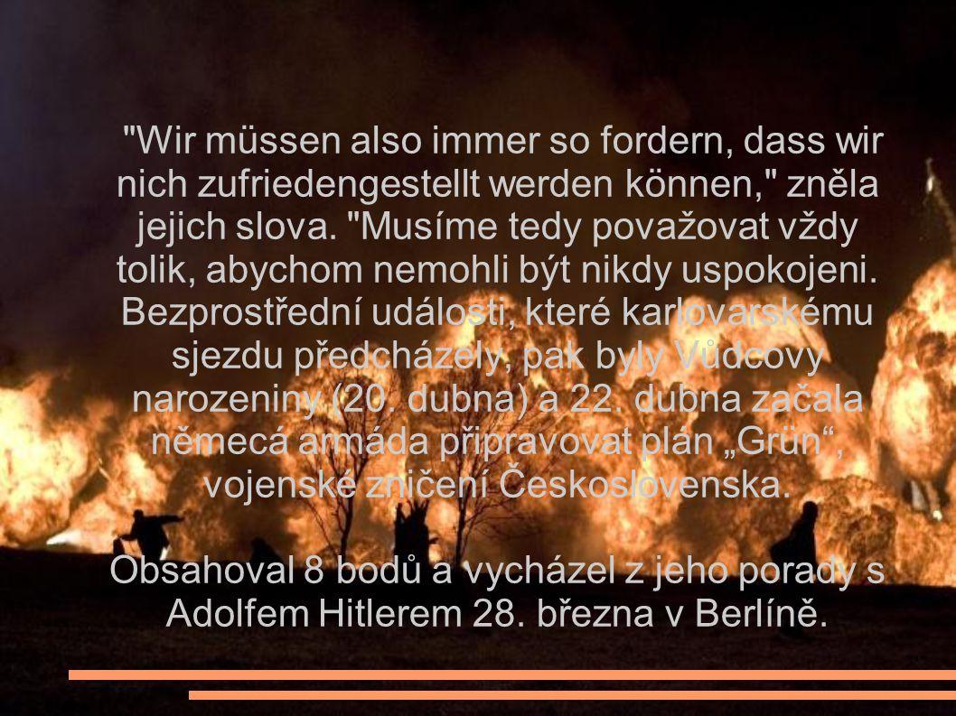 """Wir müssen also immer so fordern, dass wir nich zufriedengestellt werden können, zněla jejich slova. Musíme tedy považovat vždy tolik, abychom nemohli být nikdy uspokojeni. Bezprostřední události, které karlovarskému sjezdu předcházely, pak byly Vůdcovy narozeniny (20. dubna) a 22. dubna začala němecá armáda připravovat plán """"Grün , vojenské zničení Československa."""