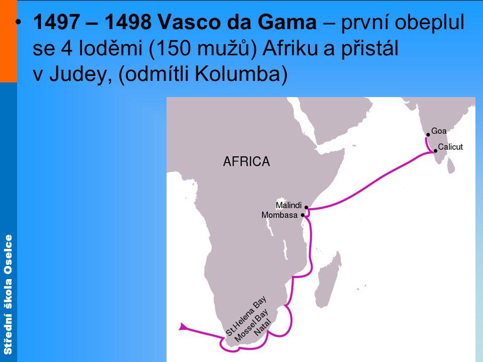 1497 – 1498 Vasco da Gama – první obeplul se 4 loděmi (150 mužů) Afriku a přistál v Judey, (odmítli Kolumba)