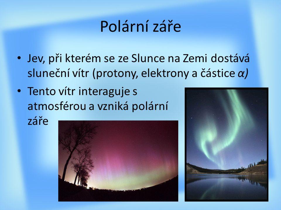 Polární záře Jev, při kterém se ze Slunce na Zemi dostává sluneční vítr (protony, elektrony a částice α)