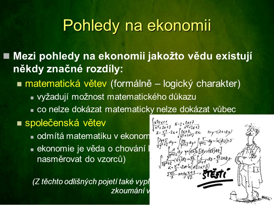 Pohledy na ekonomii Mezi pohledy na ekonomii jakožto vědu existují někdy značné rozdíly: matematická větev (formálně – logický charakter)